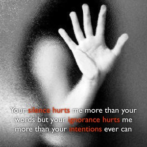 Your silence hurts me more than your words but your ignorance hurts me more than your intentions ever can