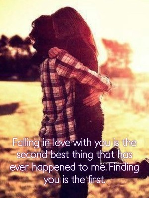 Falling in love with you is the second best thing that has ever happened to me. Finding you is the first.