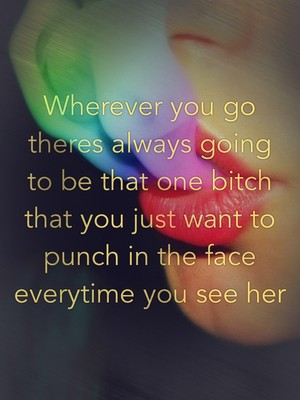 Wherever you go theres always going to be that one bitch that you just want to punch in the face everytime you see her