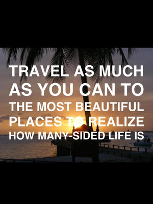 Travel as much as you can to the most beautiful places to realize how many-sided life is
