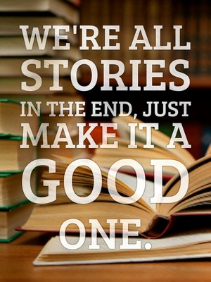 We're all stories in the end, Just make it a good one.