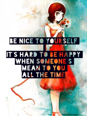Be nice to yourself It's hard to be happy when someone's mean to you all the time