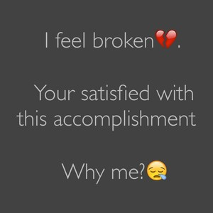 I feel broken💔. Your satisfied with this accomplishment Why me?😪