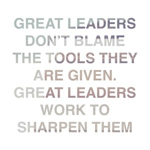 Great leaders don't blame the tools they are given. Great leaders work to sharpen them