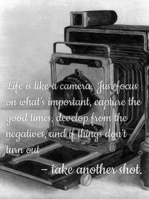 Life is like a camera. Just focus on what's important, capture the good times, develop from the negatives, and if things don't turn out – take another shot.