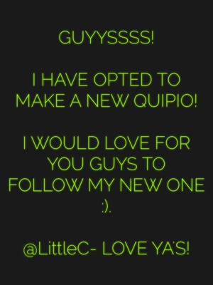 GUYYSSSS! I HAVE OPTED TO MAKE A NEW QUIPIO! I WOULD LOVE FOR YOU GUYS TO FOLLOW MY NEW ONE :). @LittleC- LOVE YA'S!