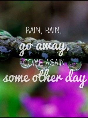 Rain, rain, go away, come again some other day