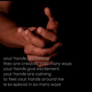 your hands are strong they are creative in so many ways your hands give excitement your hands are calming to feel your hands around me is so special in so many ways