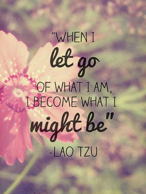 """""""When I let go of what I am, I become what I might be"""" -Lao Tzu"""