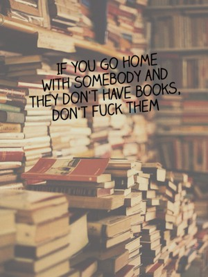 If you go home with somebody and they don't have books, don't fuck them