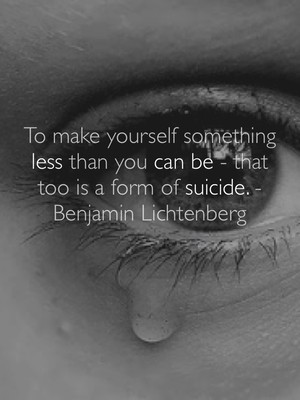 To make yourself something less than you can be - that too is a form of suicide. -Benjamin Lichtenberg