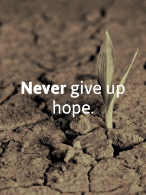 Never give up hope.