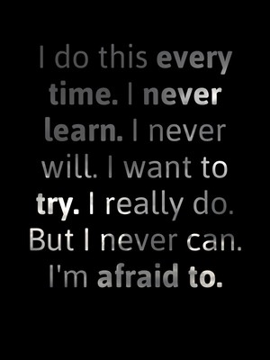 I do this every time. I never learn. I never will. I want to try. I really do. But I never can. I'm afraid to.