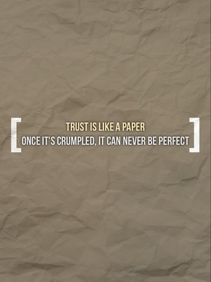 Trust is like a Paper Once it's crumpled, it can never be perfect