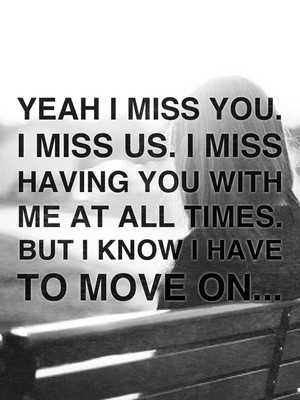 Yeah I miss you. I miss us. I miss having you with me at all times. But I know I have to move on...