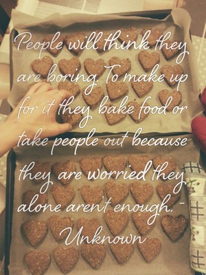 People will think they are boring. To make up for it they bake food or take people out because they are worried they alone aren't enough. -Unknown