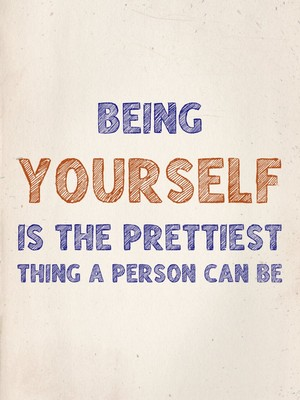 Being yourself is the prettiest thing a person can be