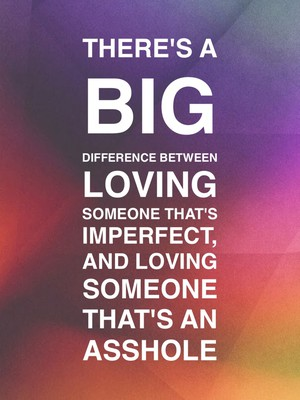 There's a big difference between loving someone that's imperfect, and loving someone that's an asshole