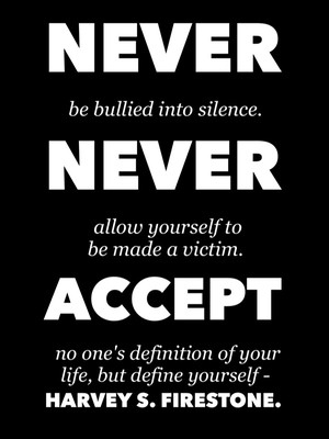 Never be bullied into silence. Never allow yourself to be made a victim. Accept no one's definition of your life, but define yourself - Harvey S. Firestone.