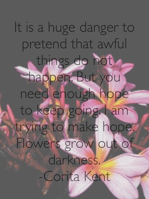 It is a huge danger to pretend that awful things do not happen. But you need enough hope to keep going. I am trying to make hope. Flowers grow out of darkness. -Corita Kent