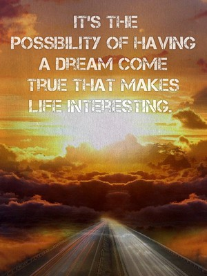 It's the possibility of having a dream come true that makes life interesting.