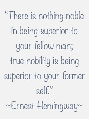 """There is nothing noble in being superior to your fellow man; true nobility is being superior to your former self."" ~Ernest Hemingway~"