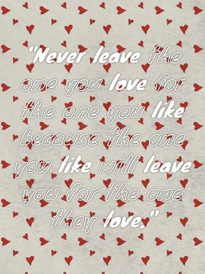 """""""Never leave the one you love for the one you like because the one you like will leave you for the one they love."""""""