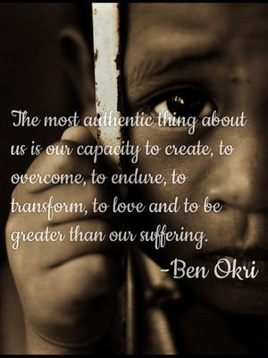 The most authentic thing about us is our capacity to create, to overcome, to endure, to transform, to love and to be greater than our suffering. -Ben Okri
