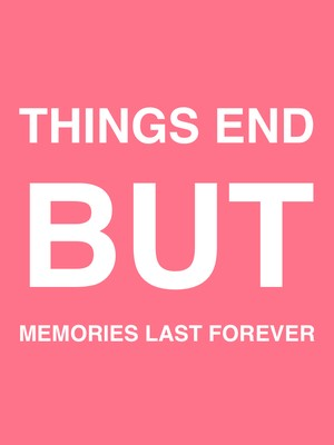 Things End but Memories last Forever