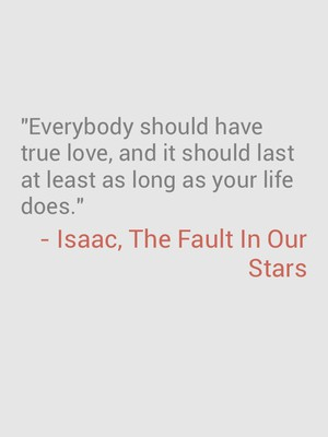 """""""Everybody should have true love, and it should last at least as long as your life does."""" - Isaac, The Fault In Our Stars"""