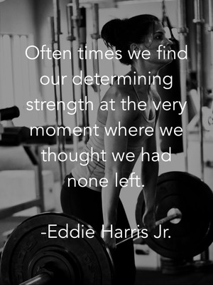 Often times we find our determining strength at the very moment where we thought we had none left. -Eddie Harris Jr.