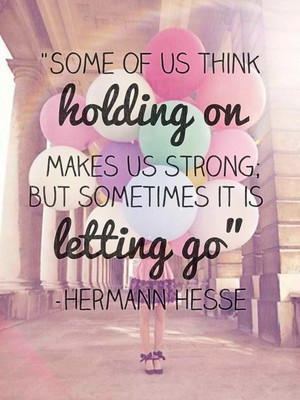 """""""Some of us think holding on makes us strong; but sometimes it is letting go"""" -Hermann Hesse"""