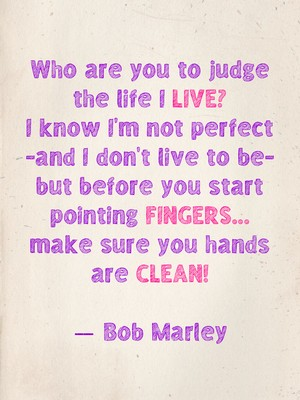 Who are you to judge the life I live? I know I'm not perfect -and I don't live to be- but before you start pointing fingers... make sure you hands are clean! ― Bob Marley