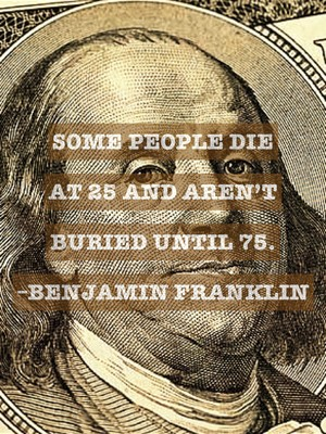 Some people die at 25 and aren't buried until 75. –Benjamin Franklin