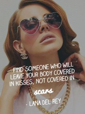 Find someone who will leave your body covered in kisses, not covered in scars - Lana Del Rey