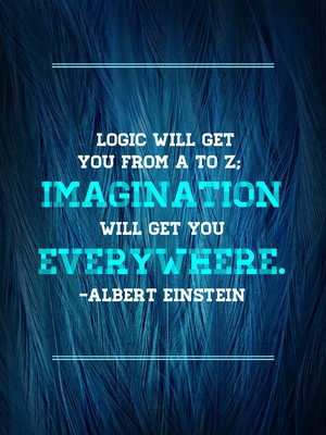 Logic will get you from A to Z; imagination will get you everywhere. -Albert Einstein