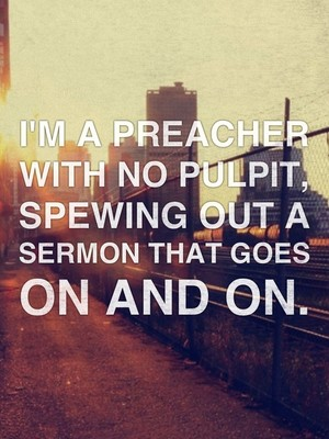 I'm a preacher with no pulpit, Spewing out a sermon that goes on and on.
