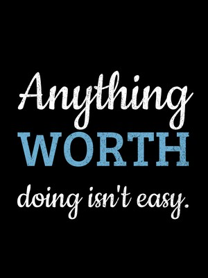 Anything worth doing isn't easy.