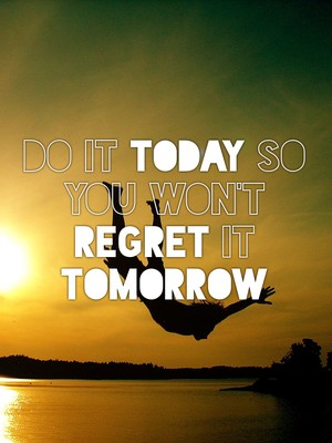 Do it today so you won't regret it tomorrow