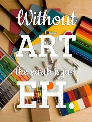 Without art the earth is just eh.