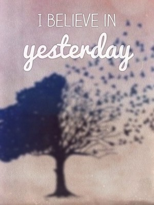 I believe in yesterday
