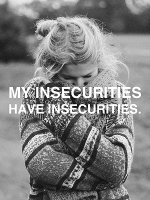 My insecurities have insecurities.