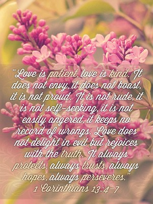 """Love is patient, love is kind. It does not envy, it does not boast, it is not proud. It is not rude, it is not self-seeking, it is not easily angered, it keeps no record of wrongs. Love does not delight in evil but rejoices with the truth. It always protects, always trusts, always hopes, always perseveres."" 1 Corinthians 13:4-7"