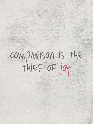 Comparison is the thief of joy.