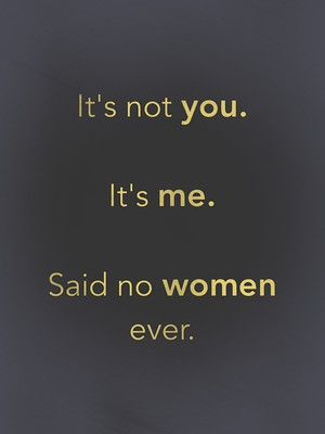 It's not you. It's me. Said no women ever.
