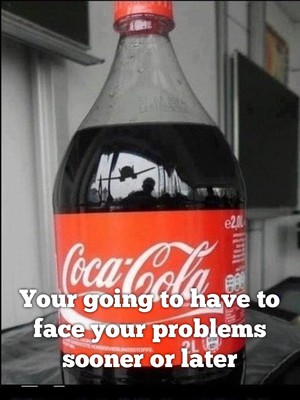 Your going to have to face your problems sooner or later