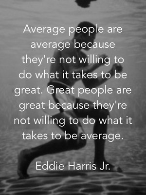 Average people are average because they're not willing to do what it takes to be great. Great people are great because they're not willing to do what it takes to be average. Eddie Harris Jr.