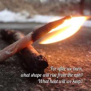 For after we burn, what shape will rise from the ash? What heat will we keep?