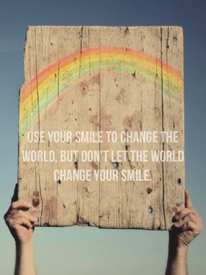 Use your smile to change the world, but don't let the world change your smile.