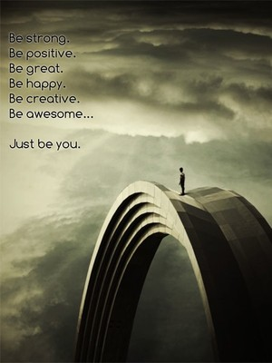 Be strong. Be positive. Be great. Be happy. Be creative. Be awesome... Just be you.